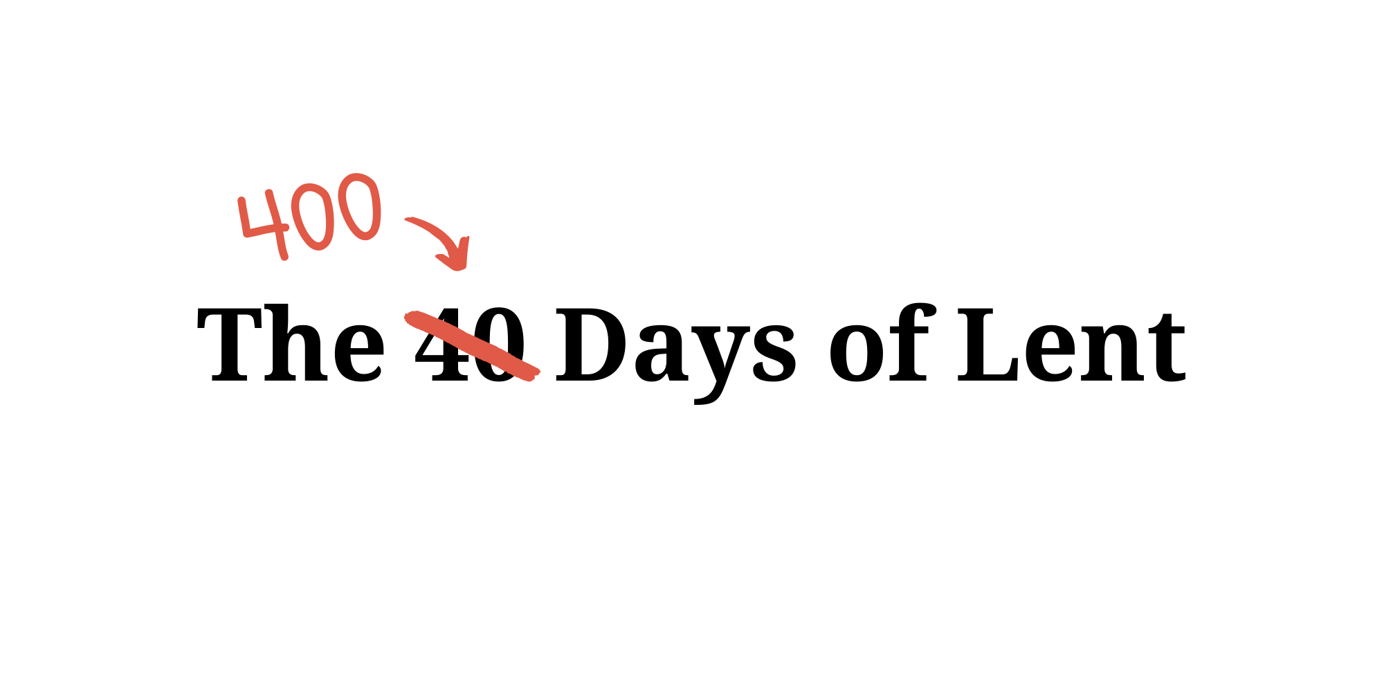 The 40(0) Days of Lent