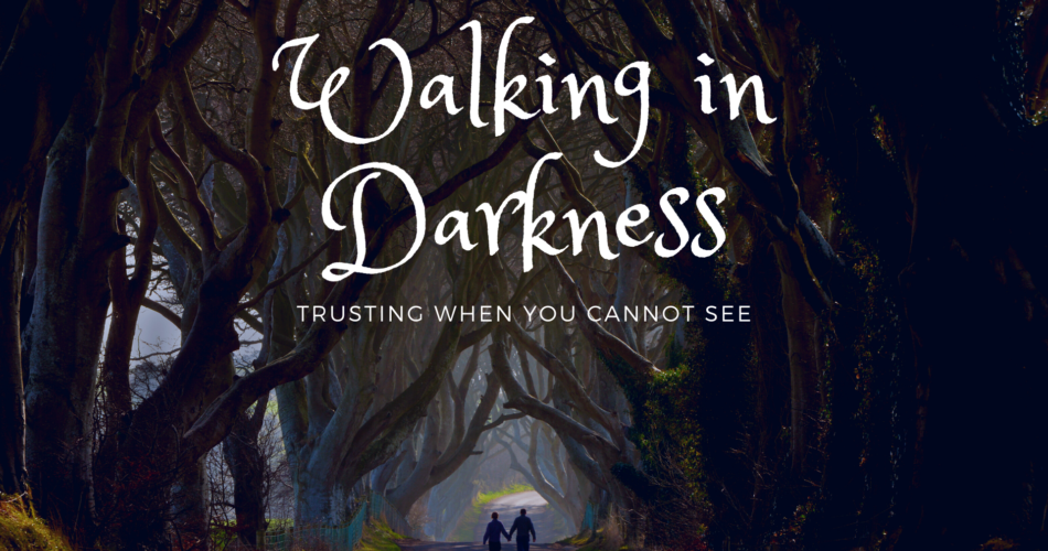 Walking in Darkness: Trusting When You Cannot See